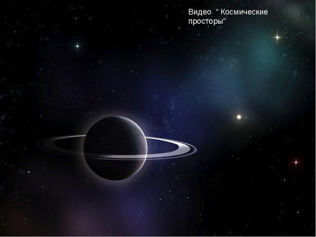 """Видео """" Космические просторы"""""""