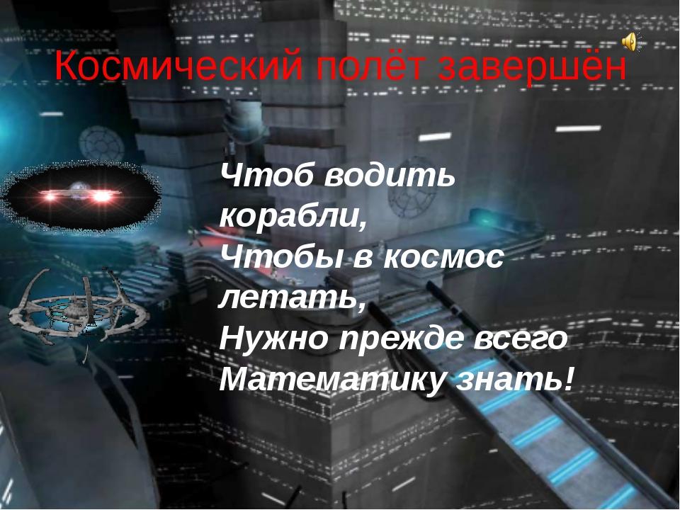 Космический полёт завершён Чтоб водить корабли, Чтобы в космос летать, Нужно...