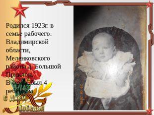 Родился 1923г. в семье рабочего. Владимирской области, Меленковского района д