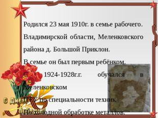 Родился 23 мая 1910г. в семье рабочего. Владимирской области, Меленковского р