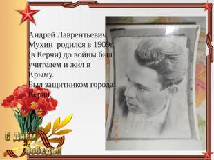 Андрей Лаврентьевич Мухин родился в 1909г. (в Керчи) до войны был учителем и