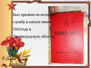 Был призван на военную службу в начале июня 1941года в Ленинградскую область