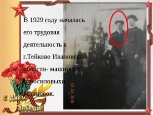 В 1929 году началась его трудовая деятельность в г.Тейково Ивановской области