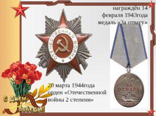 награждён 14 февраля 1943года медаль «За отвагу» 20 марта 1944года орден «Оте
