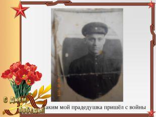 Таким мой прадедушка пришёл с войны Педагог-библиотекарь МБОУ СОШ№5 Большаков