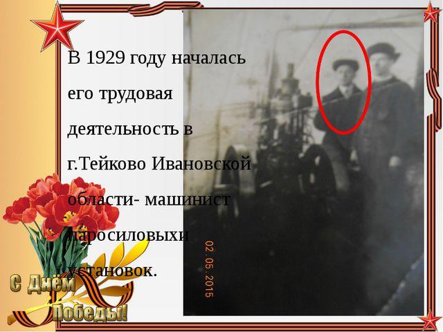 В 1929 году началась его трудовая деятельность в г.Тейково Ивановской области...