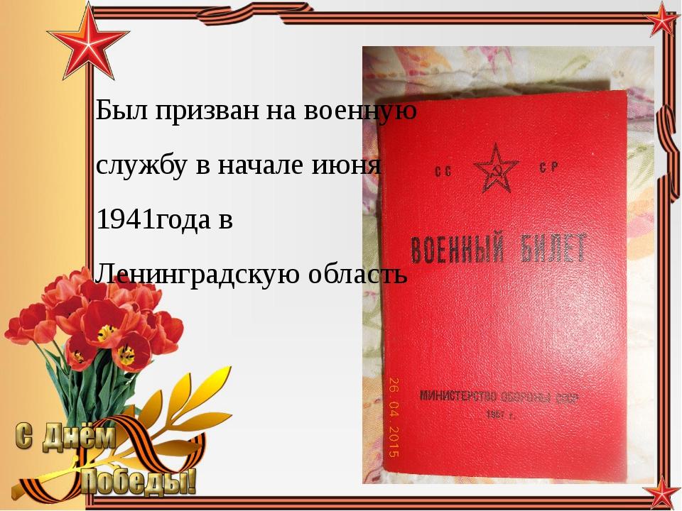 Был призван на военную службу в начале июня 1941года в Ленинградскую область...