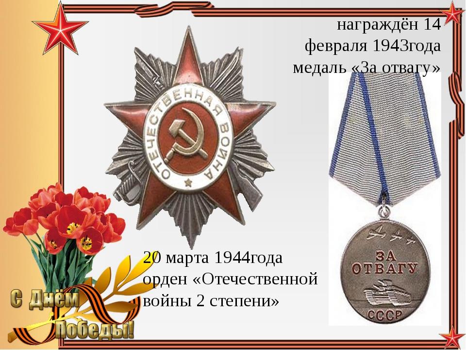 награждён 14 февраля 1943года медаль «За отвагу» 20 марта 1944года орден «Оте...