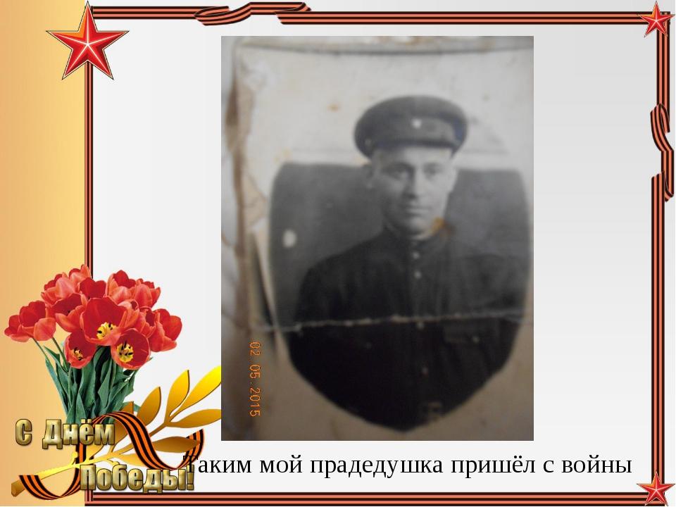 Таким мой прадедушка пришёл с войны Педагог-библиотекарь МБОУ СОШ№5 Большаков...