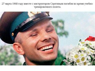 27 марта 1968 году вместе с инструктором Серегиным погибли во время учебно-тр