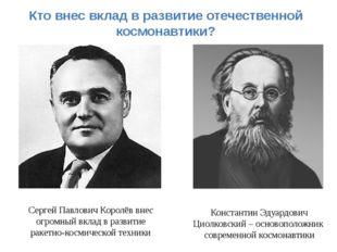 Кто внес вклад в развитие отечественной космонавтики? Сергей Павлович Королёв