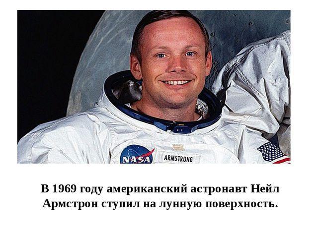 В 1969 году американский астронавт Нейл Армстрон ступил на лунную поверхность.