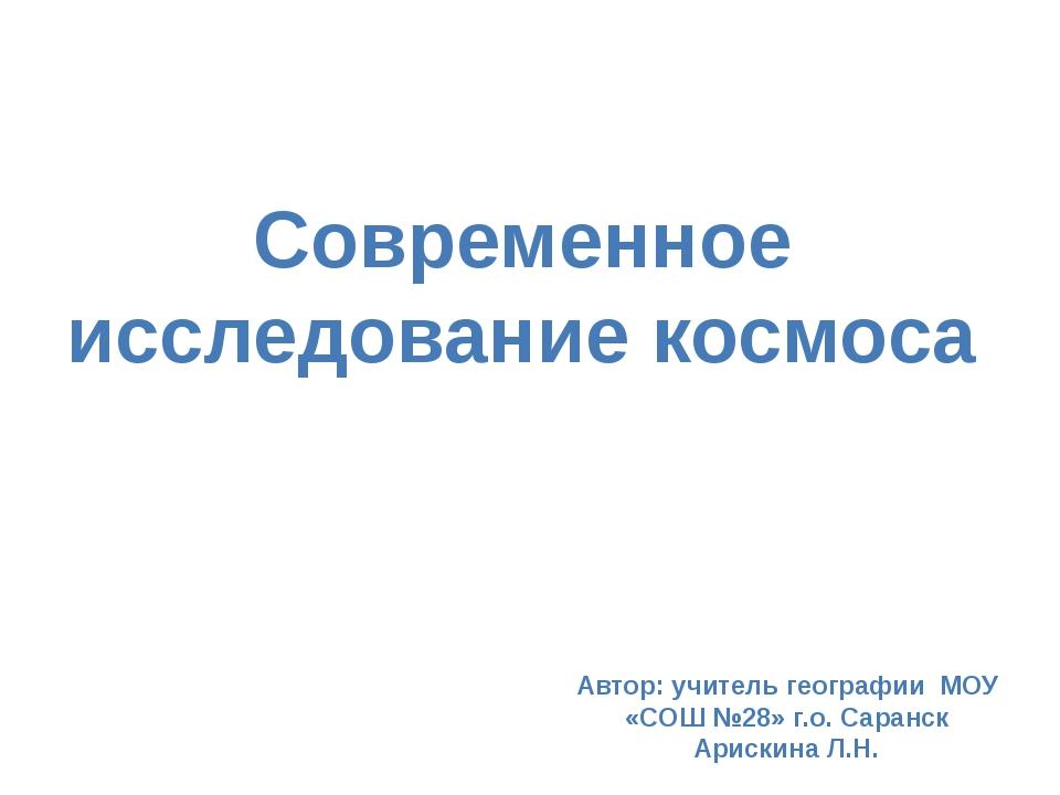 Современное исследование космоса Автор: учитель географии МОУ «СОШ №28» г.о....