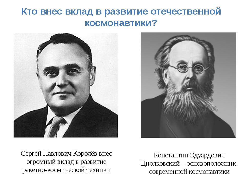 Кто внес вклад в развитие отечественной космонавтики? Сергей Павлович Королёв...