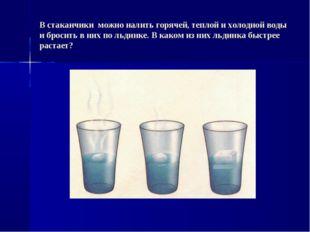 В стаканчики можно налить горячей, теплой и холодной воды и бросить в них по