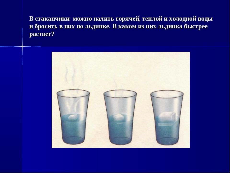 В стаканчики можно налить горячей, теплой и холодной воды и бросить в них по...