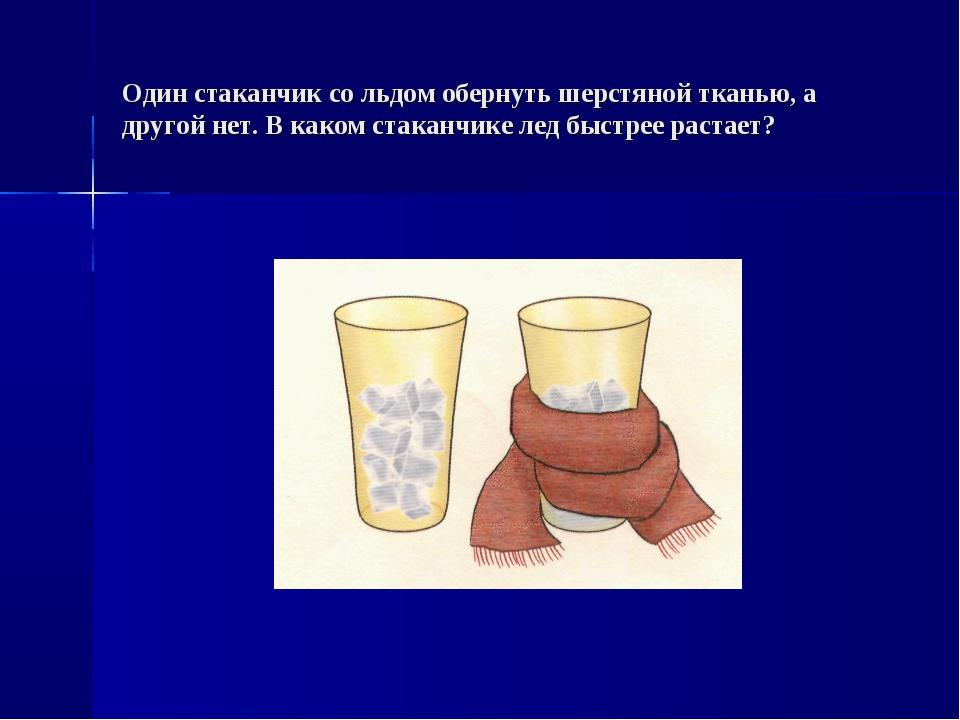 Один стаканчик со льдом обернуть шерстяной тканью, а другой нет. В каком стак...