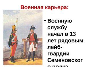 Военная карьера: Военную службу начал в 13 лет рядовым лейб-гвардии Семеновск