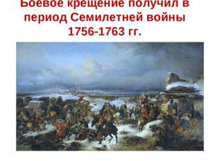 Боевое крещение получил в период Семилетней войны 1756-1763 гг.