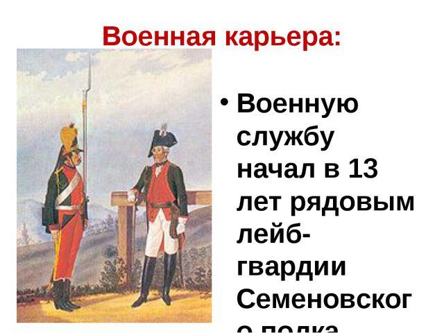 Военная карьера: Военную службу начал в 13 лет рядовым лейб-гвардии Семеновск...