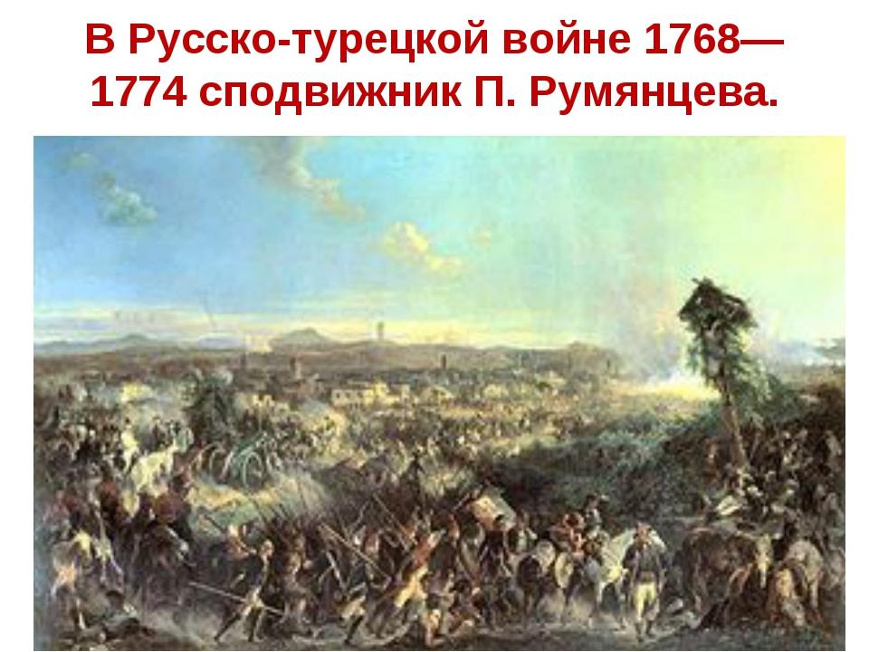 В Русско-турецкой войне 1768—1774 сподвижник П. Румянцева.