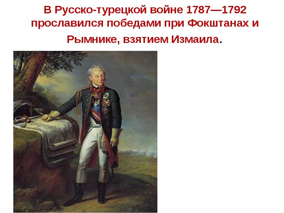 В Русско-турецкой войне 1787—1792 прославился победами при Фокштанах и Рымник...