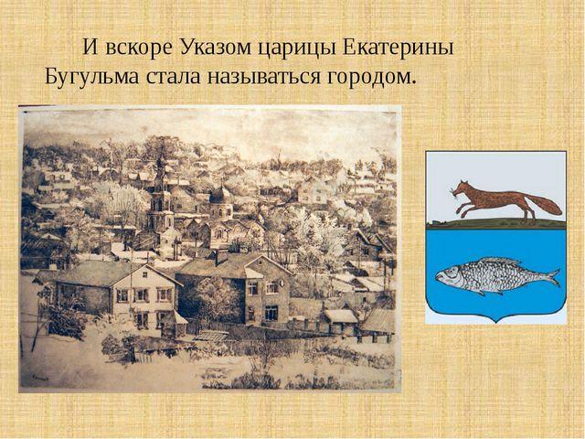 И вскоре Указом царицы Екатерины Бугульма стала называться городом.
