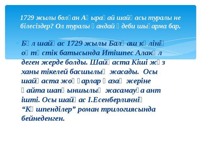 Бұл шайқас 1729 жылы Балқаш көлінің оңтүстік батысында Итішпес Алакөл деген ж...