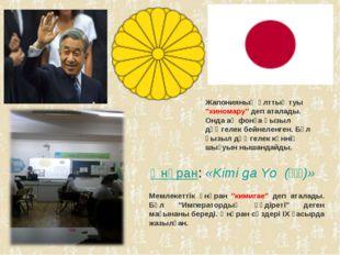 """Әнұран: «Kimi ga Yo(君が代)» Мемлекеттік әнұран """"кимигае"""" деп аталады. Бұл"""