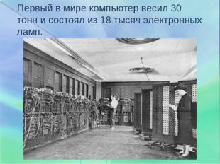 Первый в мире компьютер весил 30 тонн и состоял из 18 тысяч электронных ламп.