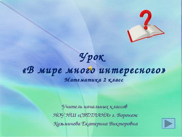 Урок «В мире много интересного» Математика 2 класс Учитель начальных классов...