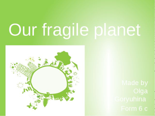 Our fragile planet Made by Olga Goryuhina Form 6 c