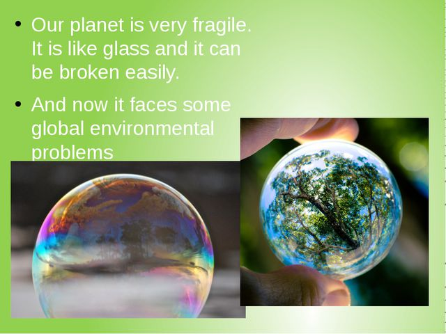 Our planet is very fragile. It is like glass and it can be broken easily. And...