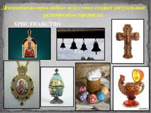 ХРИСТИАНСТВО Декоративно-прикладное искусство создает ритуальные религиозные