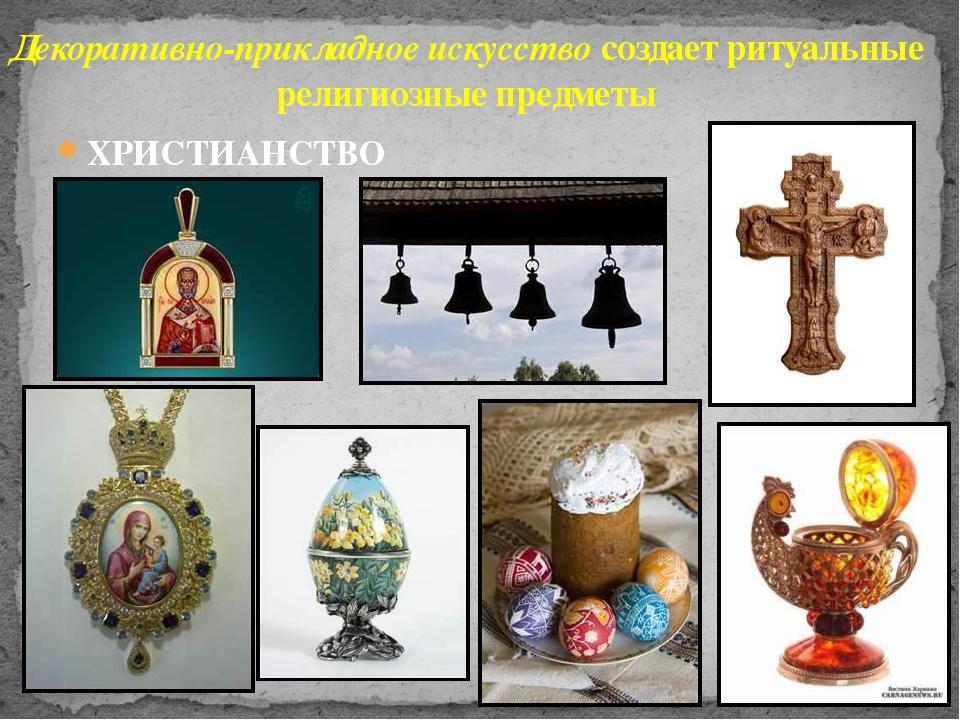 ХРИСТИАНСТВО Декоративно-прикладное искусство создает ритуальные религиозные...