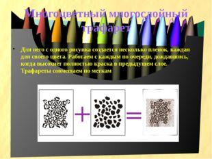 Многоцветный многослойный трафарет Для него с одного рисунка создается нескол