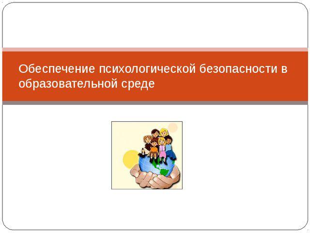 Обеспечение психологической безопасности в образовательной среде
