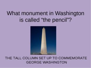 "What monument in Washington is called ""the pencil""? THE TALL COLUMN SET UP T"