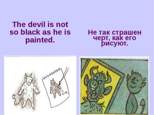 The devil is not so black as he is painted. Не так страшен черт, как его рису