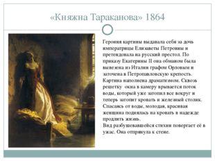 «Княжна Тараканова» 1864 Героиня картины выдавала себя за дочь императрицы Ел