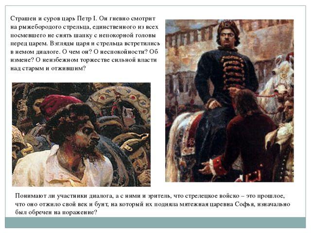 Страшен и суров царь Петр I. Он гневно смотрит на рыжебородого стрельца, един...