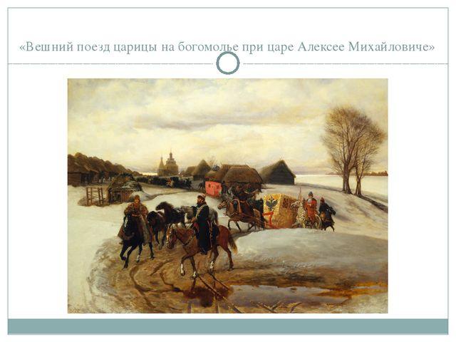 «Вешний поезд царицы на богомолье при царе Алексее Михайловиче»