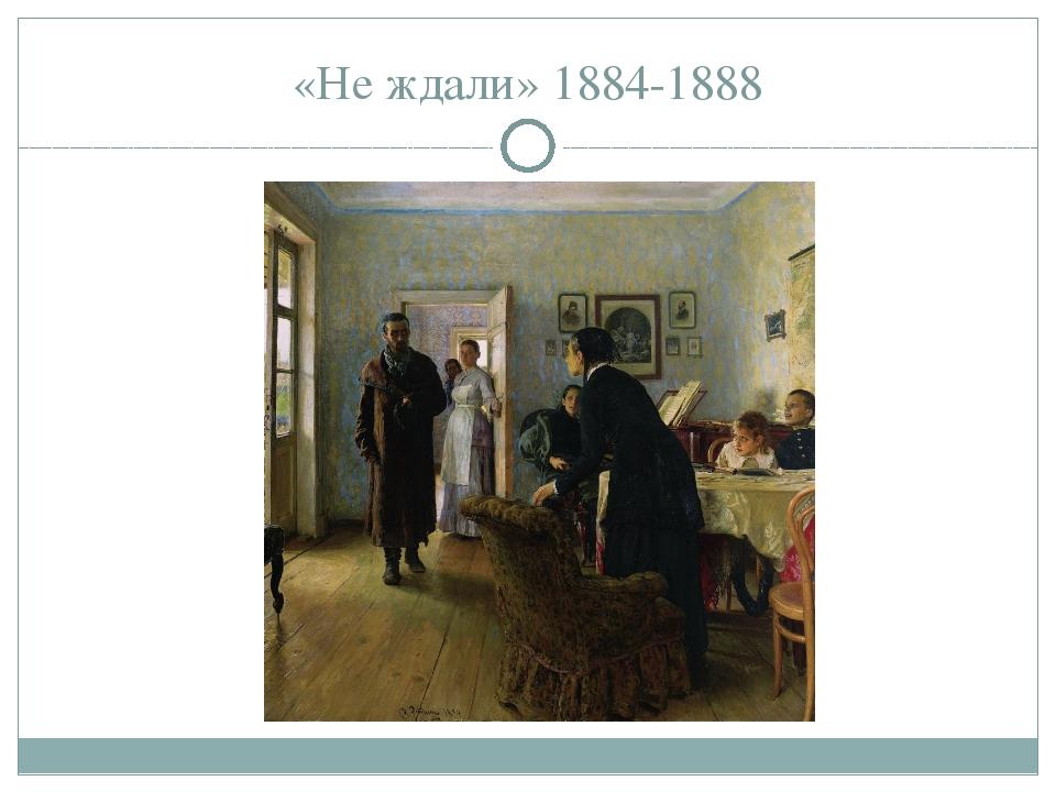 «Не ждали» 1884-1888