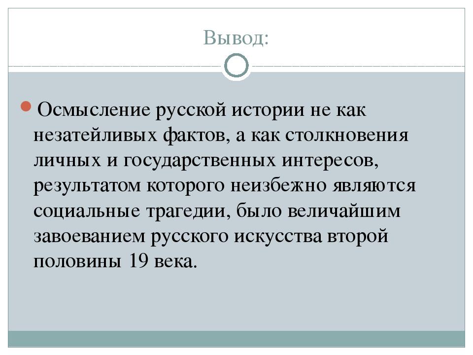 Вывод: Осмысление русской истории не как незатейливых фактов, а как столкнове...