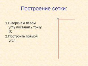 Построение сетки: 1.В верхнем левом углу поставить точку В; 2.Построить прямо