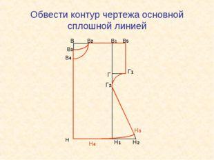 Обвести контур чертежа основной сплошной линией В В1 Н Н1 В В В2 В3 В Н В В В