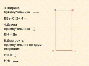 В В1 Н 3.Ширина прямоугольника ВВ1=Сг:2+ 4 = 4.Длина прямоугольника ВН = Ди 5