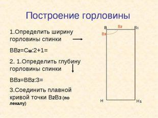 Построение горловины В В1 Н Н1 В В 1.Определить ширину горловины спинки ВВ2=С