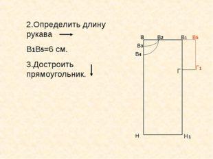 В В1 Н Н1 В В В2 В3 В Н В В В4 Г 2.Определить длину рукава В1В5=6 см. 3.Достр