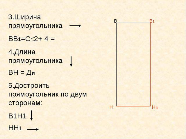 В В1 Н 3.Ширина прямоугольника ВВ1=Сг:2+ 4 = 4.Длина прямоугольника ВН = Ди 5...